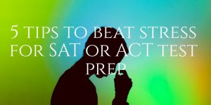 5 tips to beat stress for SAT-ACT test prep