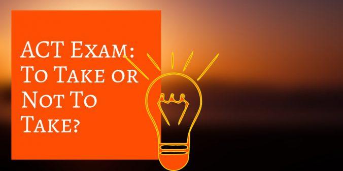 ACT Exam To Take or Not To Take