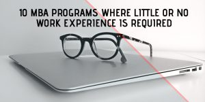 MBA PROGRAMS WITH LITTLE OR NO WORK EXPERIENCE