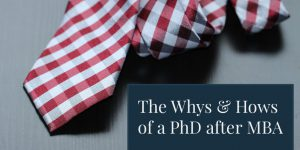 The Whys & Hows of a PhD After MBA